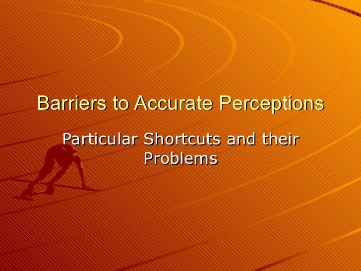 Barriers to Accurate Perceptions Particular Shortcuts and their Problems