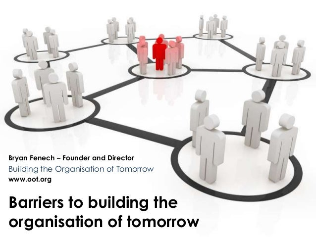 Bryan Fenech – Founder and Director  Building the Organisation of Tomorrow  www.oot.org  Barriers to building the  organis...