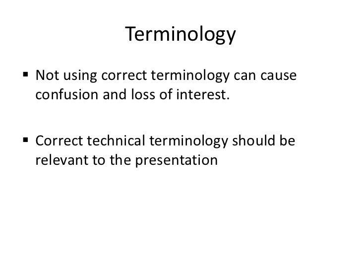 Terminology Not using correct terminology can cause  confusion and loss of interest. Correct technical terminology shoul...