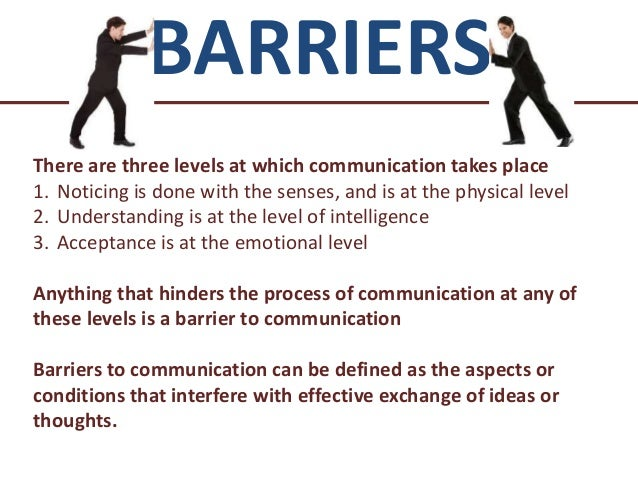 identify barriers to effective communication Barriers to effective communication knowing the barriers to effective communication is the first step in learning how to improve your communication skills although there are many kinds of barriers to communication, most are characterized by not being present to what's being said, or simply by not listening.