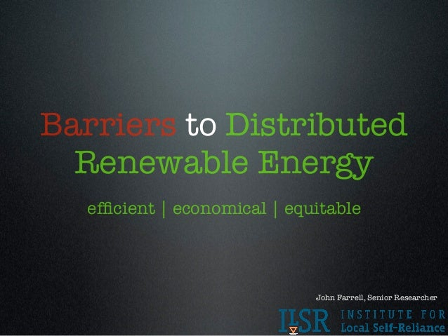 Barriers to Distributed  Renewable Energy  efficient | economical | equitable                             John Farrell, Sen...