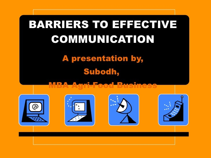BARRIERS TO EFFECTIVE COMMUNICATION A presentation by, Subodh,  MBA Agri-Food Business