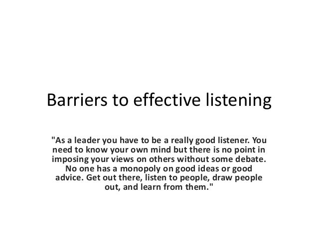 """Barriers to effective listening """"As a leader you have to be a really good listener. You need to know your own mind but the..."""
