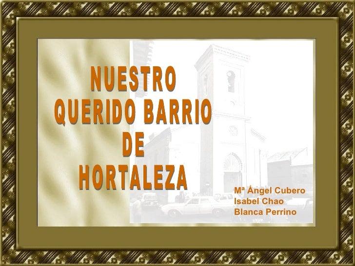NUESTRO QUERIDO BARRIO  DE  HORTALEZA Mª Ángel Cubero Isabel Chao Blanca Perrino