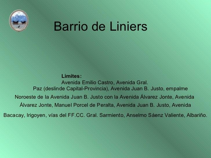 Barrio de Liniers Límites: Avenida Emilio Castro, Avenida Gral.  Paz (deslinde Capital-Provincia), Avenida Juan B. Justo, ...
