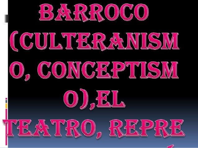 El Barroco (culteranismo, conceptismo) El Teatro y sus representantes.