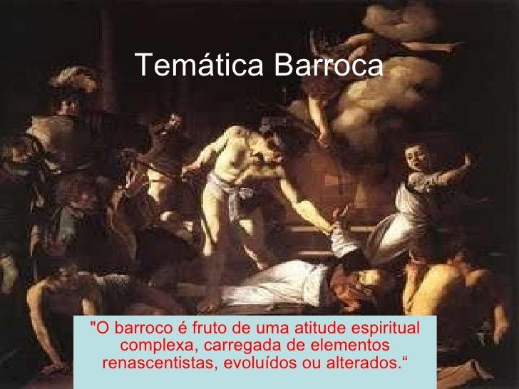 "Temática Barroca ""O barroco é fruto de uma atitude espiritual complexa, carregada de elementos renascentistas, evoluí..."