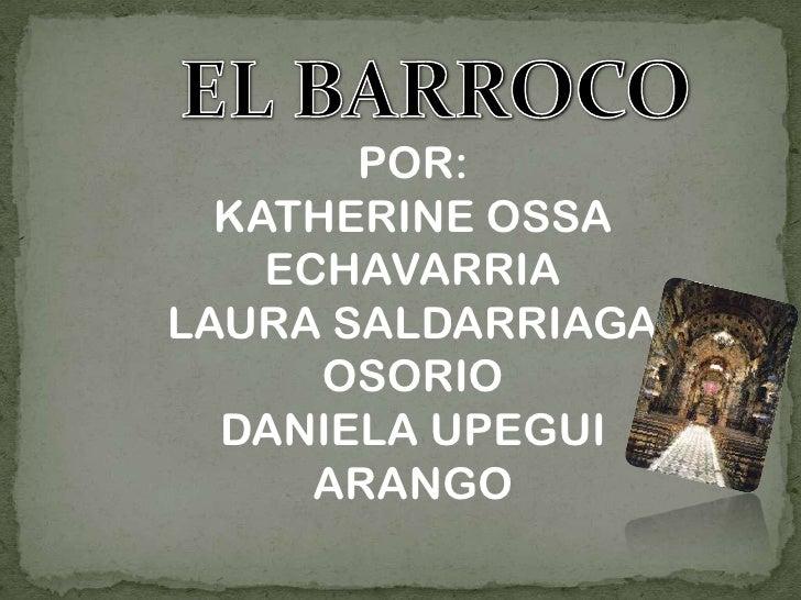 EL BARROCO<br />POR:<br />KATHERINE OSSA ECHAVARRIA<br />LAURA SALDARRIAGA OSORIO<br />DANIELA UPEGUI ARANGO <br />