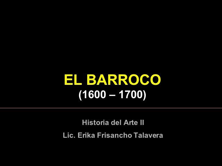EL  BARROCO ( 1600  – 1 7 00) Historia del Arte II Lic. Erika Frisancho Talavera