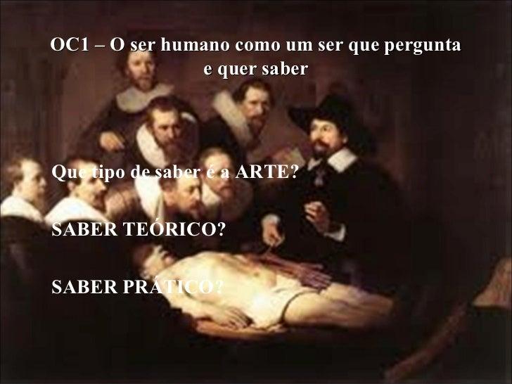 OC1 – O ser humano como um ser que pergunta e quer saber <ul><li>Que tipo de saber é a ARTE? </li></ul><ul><li>SABER TEÓRI...