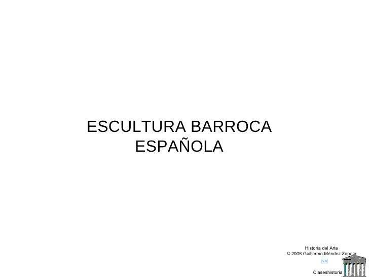 Claseshistoria Historia del Arte © 2006 Guillermo Méndez Zapata ESCULTURA BARROCA ESPAÑOLA
