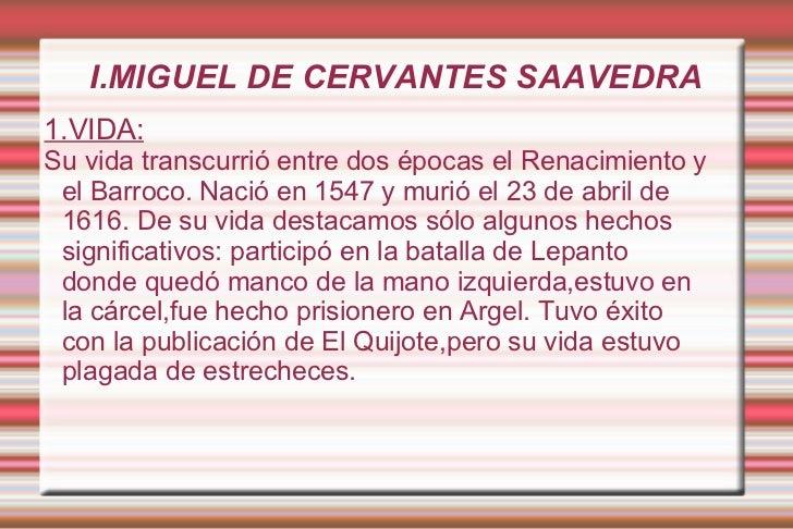 I.MIGUEL DE CERVANTES SAAVEDRA 1.VIDA: Su vida transcurrió entre dos épocas el Renacimiento y el Barroco. Nació en 1547 y ...