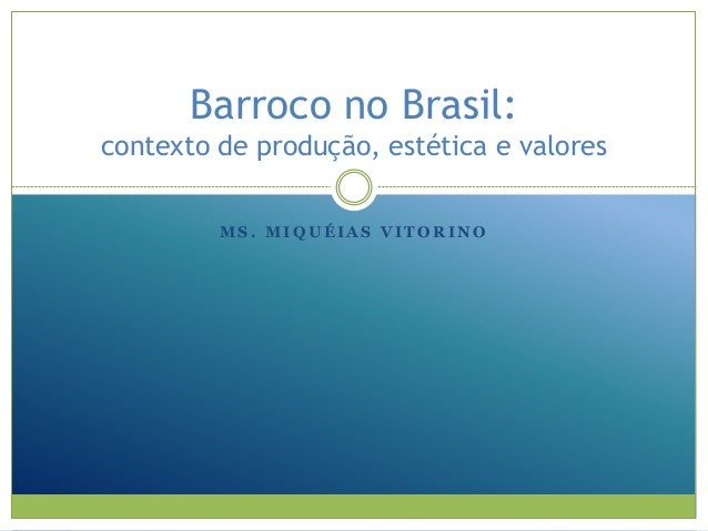Barroco no Brasil: contexto de produção, estética e valores MS. MIQUÉIAS VITORINO
