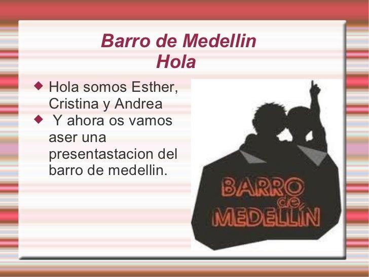 Barro de Medellin                 Hola   Hola somos Esther,    Cristina y Andrea   Y ahora os vamos    aser una    prese...