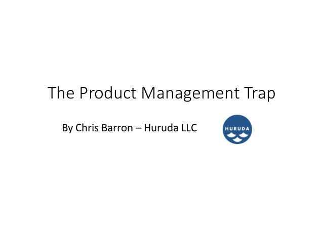 The  Product  Management  Trap By	   Chris	   Barron	   –	   Huruda	   LLC