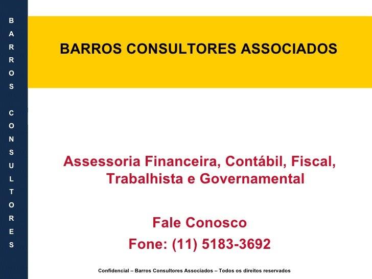 <ul><li>BARROS CONSULTORES ASSOCIADOS </li></ul>Assessoria Financeira, Contábil, Fiscal, Trabalhista e Governamental Fale ...
