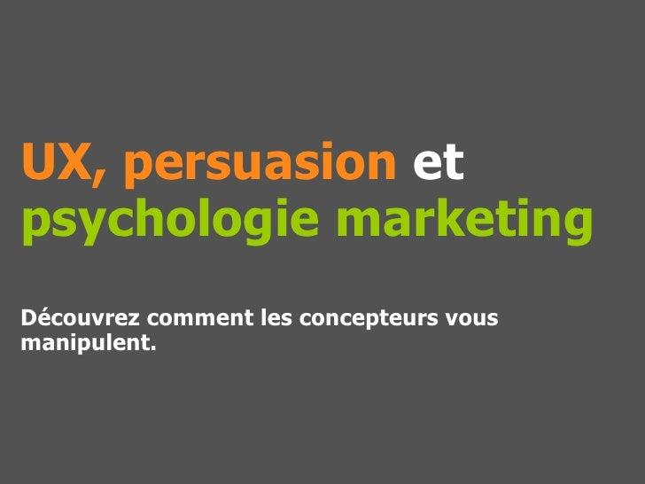 UX, persuasion etpsychologie marketingDécouvrez comment les concepteurs vousmanipulent.