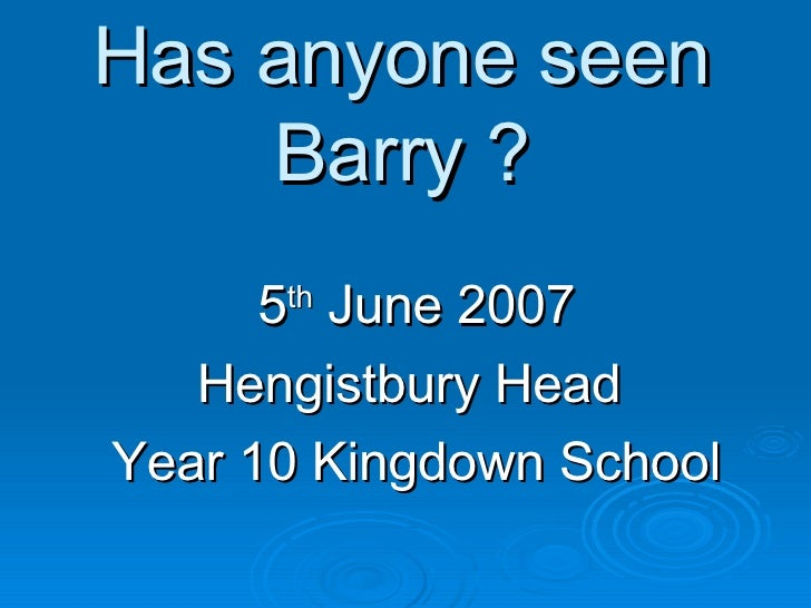 Has anyone seen Barry ? 5 th  June 2007 Hengistbury Head  Year 10 Kingdown School