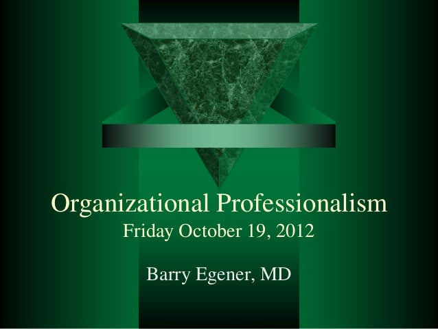 Organizational Professionalism Friday October 19, 2012 Barry Egener, MD