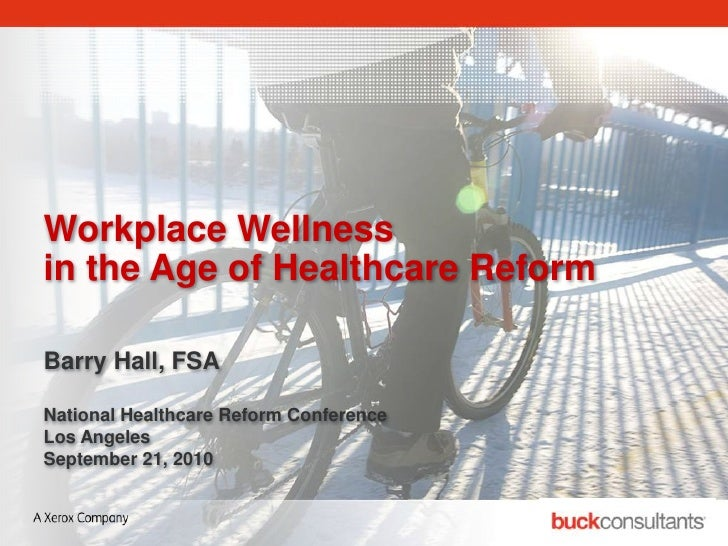 Workplace Wellness in the Age of Healthcare Reform  Barry Hall, FSA  National Healthcare Reform Conference Los Angeles Sep...