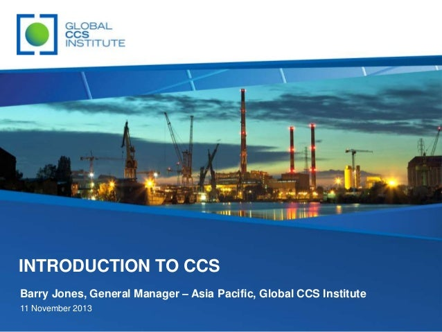 INTRODUCTION TO CCS Barry Jones, General Manager – Asia Pacific, Global CCS Institute 11 November 2013