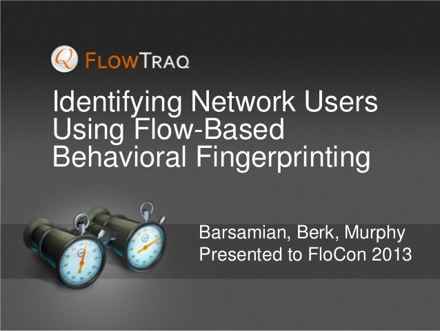 Identifying Network Users Using Flow-Based Behavioral Fingerprinting Barsamian, Berk, Murphy Presented to FloCon 2013
