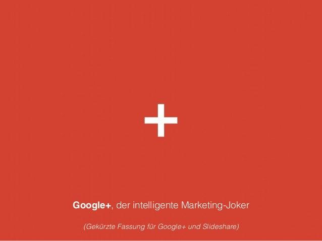 Google+, der intelligente Marketing-Joker ! (Gekürzte Fassung für Google+ und Slideshare)