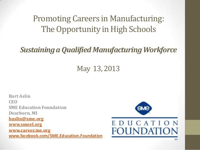 Promoting Careers in Manufacturing: The Opportunity in High Schools Sustaining a Qualified Manufacturing Workforce May 13,...