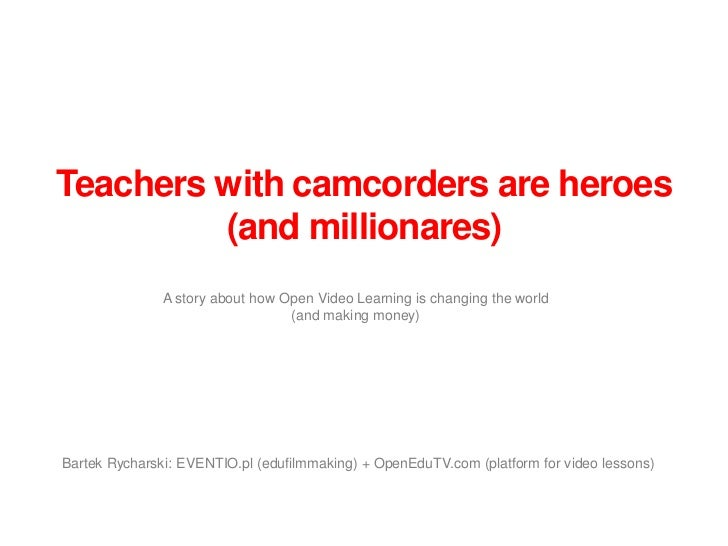 Teachers with camcorders are heroes         (and millionares)               A story about how Open Video Learning is chang...