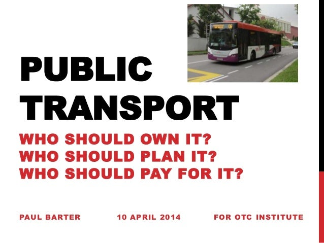 PUBLIC TRANSPORT WHO SHOULD OWN IT? WHO SHOULD PLAN IT? WHO SHOULD PAY FOR IT? PAUL BARTER 10 APRIL 2014 FOR OTC INSTITUTE