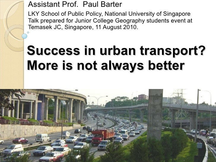 Success in urban transport? More is not always better Assistant Prof.  Paul Barter LKY School of Public Policy, National U...