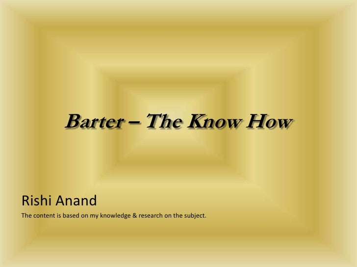 Barter – The Know How<br />Rishi Anand<br />The content is based on my knowledge & research on the subject.<br />