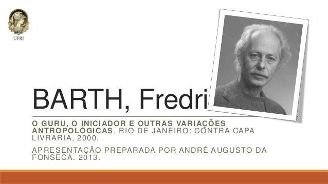 BARTH, Fredrik O GURU, O INICIADOR E OUTRAS VARIAÇÕES ANTROPOLÓGICAS . RIO DE JANEIRO: CONTRA CAPA LIVRARIA, 2000. APRESEN...