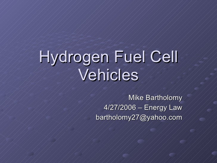 Hydrogen Fuel Cell Vehicles Mike Bartholomy 4/27/2006 – Energy Law [email_address]