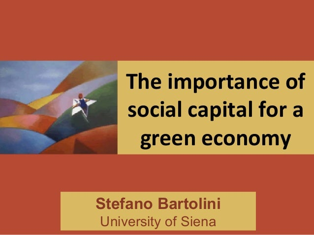 The importance of social capital for a green economy Stefano Bartolini University of Siena