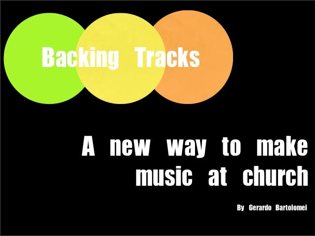 Backing	 TracksA	 new	 way	 to	 make	 music	 at	 churchBy	 Gerardo	 Bartolomei