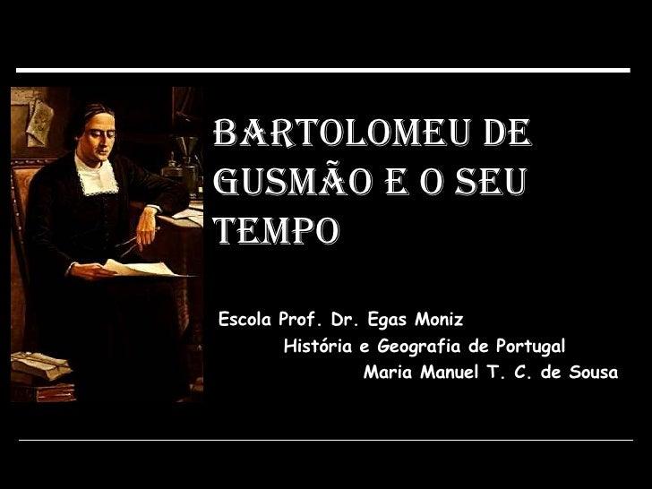 Bartolomeu de Gusmão e o seu Tempo Escola Prof. Dr. Egas Moniz História e Geografia de Portugal Maria Manuel T. C. de Sousa