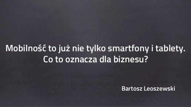infoShare 2014: Bartosz Leoszewski, Mobilność to już nie tylko smartfony i tablety Co to oznacza dla biznesu