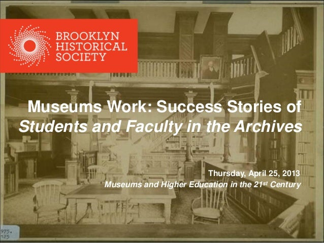 Museums Work: Success Stories of Students and Faculty in the Archives Thursday, April 25, 2013 Museums and Higher Educatio...