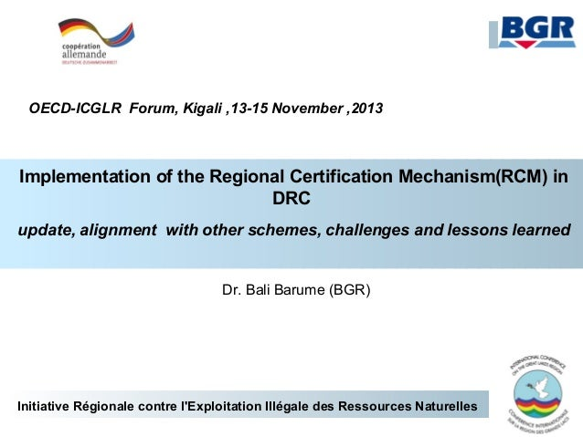 OECD-ICGLR Forum, Kigali ,13-15 November ,2013  Implementation of the Regional Certification Mechanism(RCM) in DRC update,...