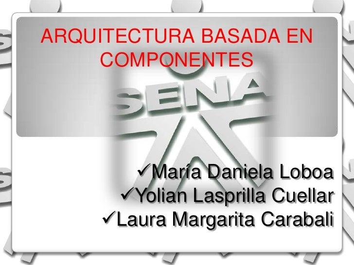 ARQUITECTURABASADAENCOMPONENTES<br /><ul><li>María Daniela Loboa
