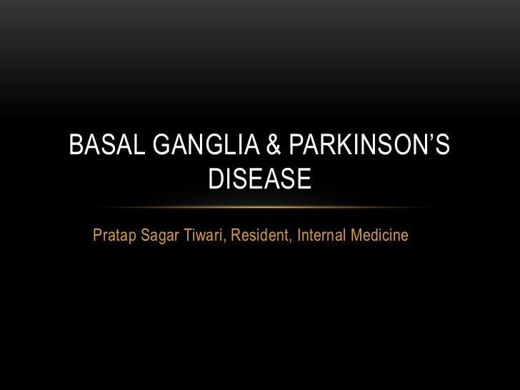 BASAL GANGLIA & PARKINSON'S         DISEASE Pratap Sagar Tiwari, Resident, Internal Medicine