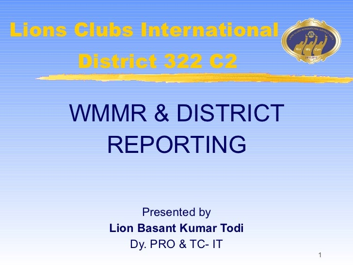 Lions Clubs International WMMR & DISTRICT REPORTING Presented by Lion Basant Kumar Todi Dy. PRO & TC- IT District 322 C2