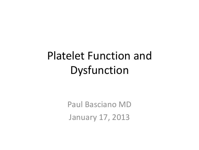 Platelet Function and     Dysfunction    Paul Basciano MD    January 17, 2013
