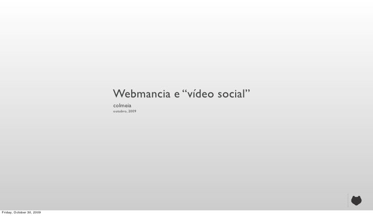 """Webmancia e """"vídeo social""""                            colmeia                            outubro, 2009     Friday, October..."""