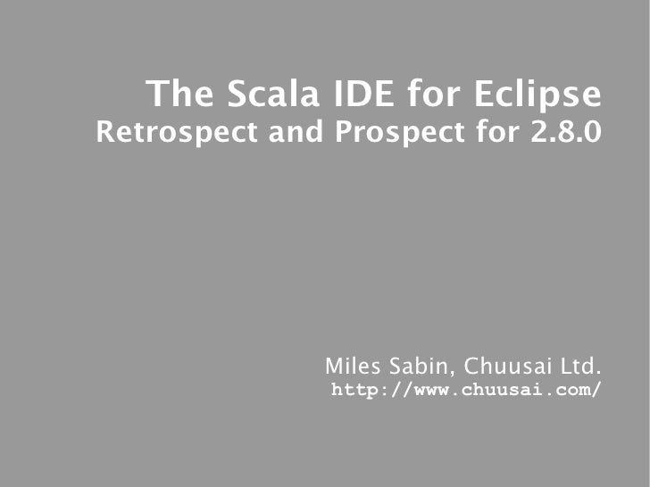 The Scala IDE for Eclipse Retrospect and Prospect for 2.8.0                   Miles Sabin, Chuusai Ltd.                htt...