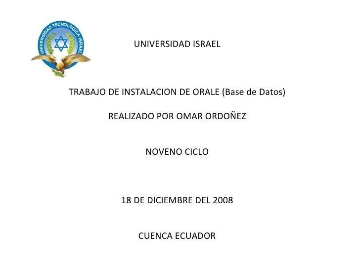 UNIVERSIDAD ISRAEL TRABAJO DE INSTALACION DE ORALE (Base de Datos) REALIZADO POR OMAR ORDOÑEZ NOVENO CICLO 18 DE DICIEMBRE...