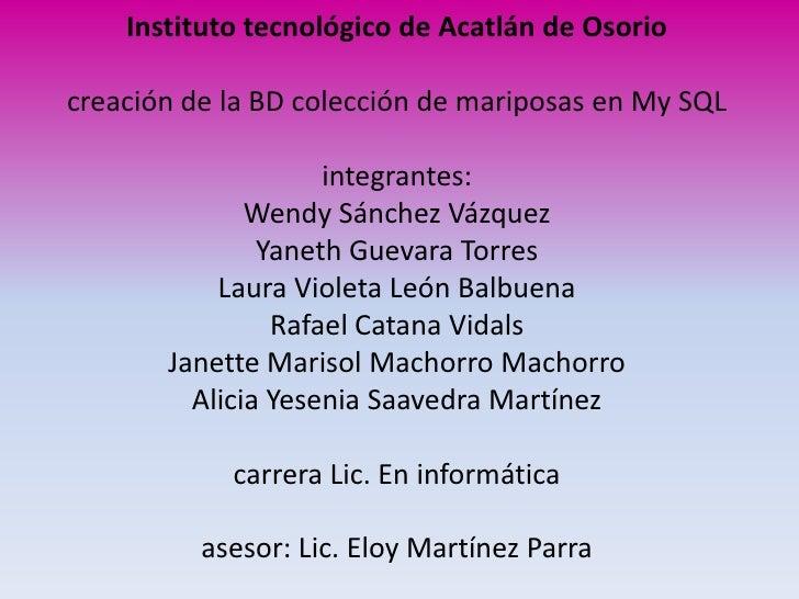 Instituto tecnológico de Acatlán de Osorio  creación de la BD colección de mariposas en My SQL                      integr...