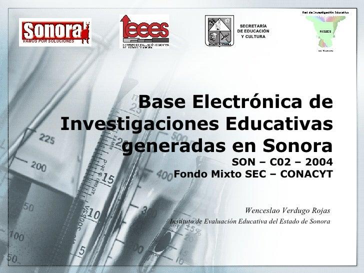 Base Electrónica de Investigaciones Educativas generadas en Sonora SON – C02 – 2004 Fondo Mixto SEC – CONACYT Wenceslao Ve...