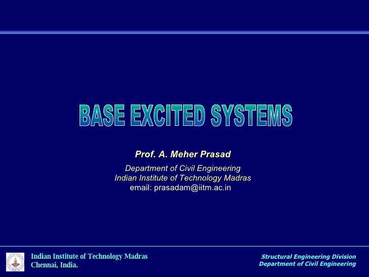 BASE EXCITED SYSTEMS Structural Engineering Division Department of Civil Engineering Prof. A. Meher Prasad Department of C...